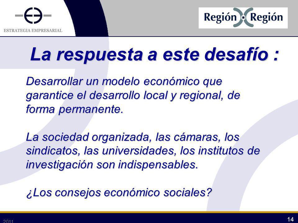 2011 14 Desarrollar un modelo económico que garantice el desarrollo local y regional, de forma permanente. La sociedad organizada, las cámaras, los si