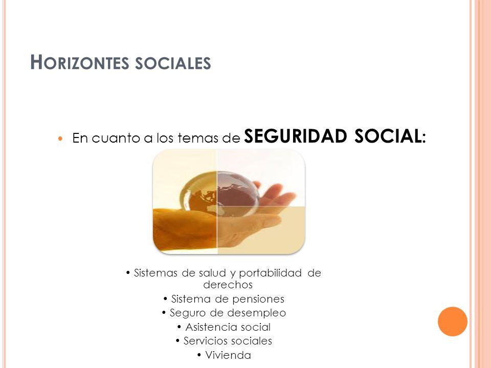 En cuanto a los temas de SEGURIDAD SOCIAL : Sistemas de salud y portabilidad de derechos Sistema de pensiones Seguro de desempleo Asistencia social Se
