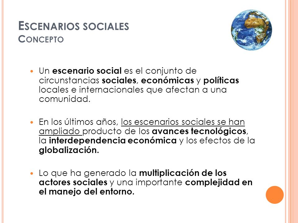 E SCENARIOS SOCIALES C ONCEPTO Un escenario social es el conjunto de circunstancias sociales, económicas y políticas locales e internacionales que afe