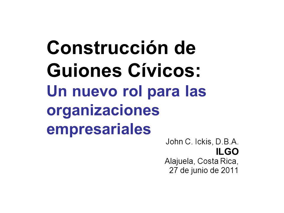 Construcción de Guiones Cívicos: Un nuevo rol para las organizaciones empresariales John C. Ickis, D.B.A. ILGO Alajuela, Costa Rica, 27 de junio de 20