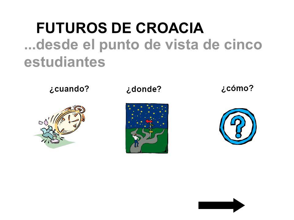 ¿cuando? FUTUROS DE CROACIA ¿donde? ¿cómo?...desde el punto de vista de cinco estudiantes