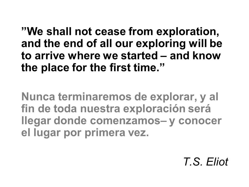 We shall not cease from exploration, and the end of all our exploring will be to arrive where we started – and know the place for the first time. Nunc