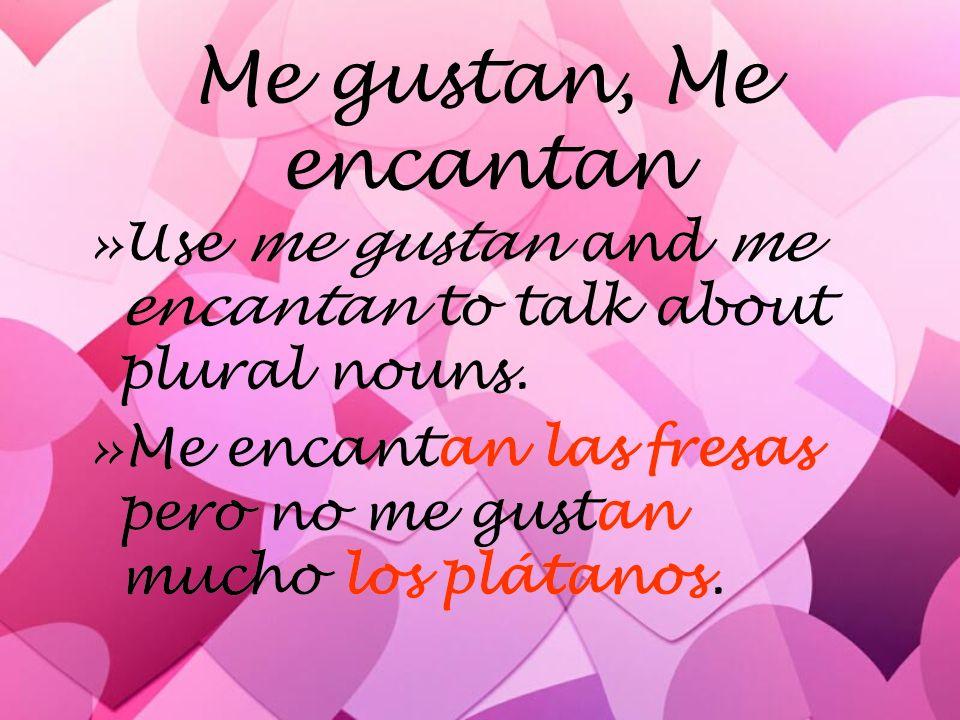 Me gustan, Me encantan »Use me gustan and me encantan to talk about plural nouns.