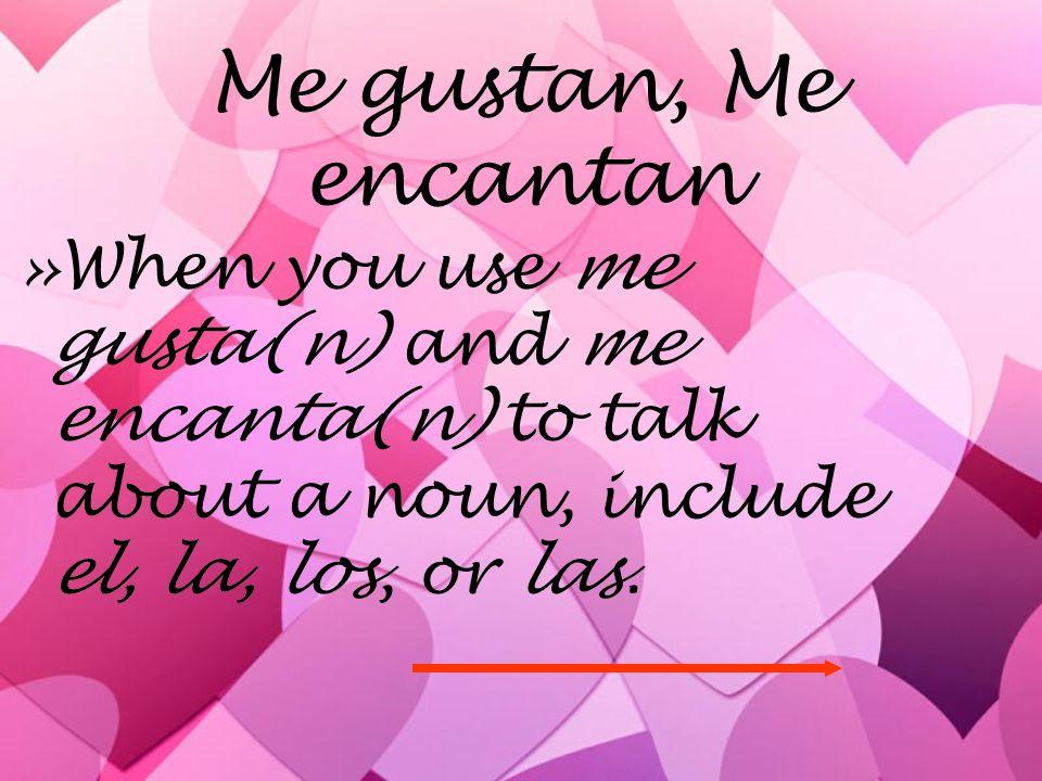 Me gustan, Me encantan »When you use me gusta(n) and me encanta(n) to talk about a noun, include el, la, los, or las.