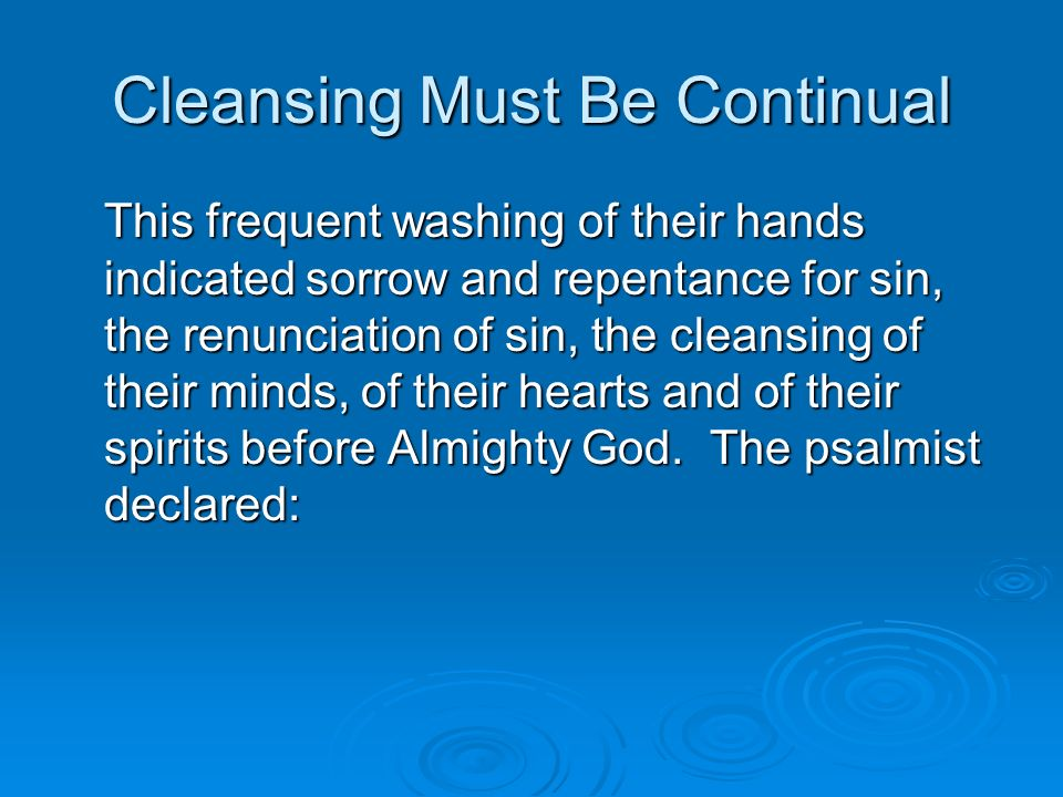 Cleansing Must Be Continual This frequent washing of their hands indicated sorrow and repentance for sin, the renunciation of sin, the cleansing of their minds, of their hearts and of their spirits before Almighty God.