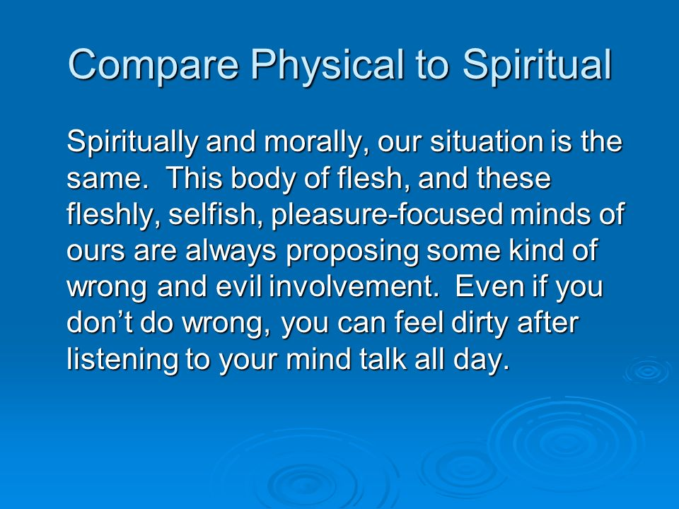 Compare Physical to Spiritual Spiritually and morally, our situation is the same.