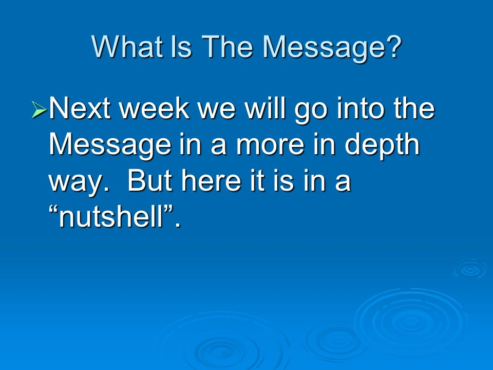 What Is The Message.Next week we will go into the Message in a more in depth way.