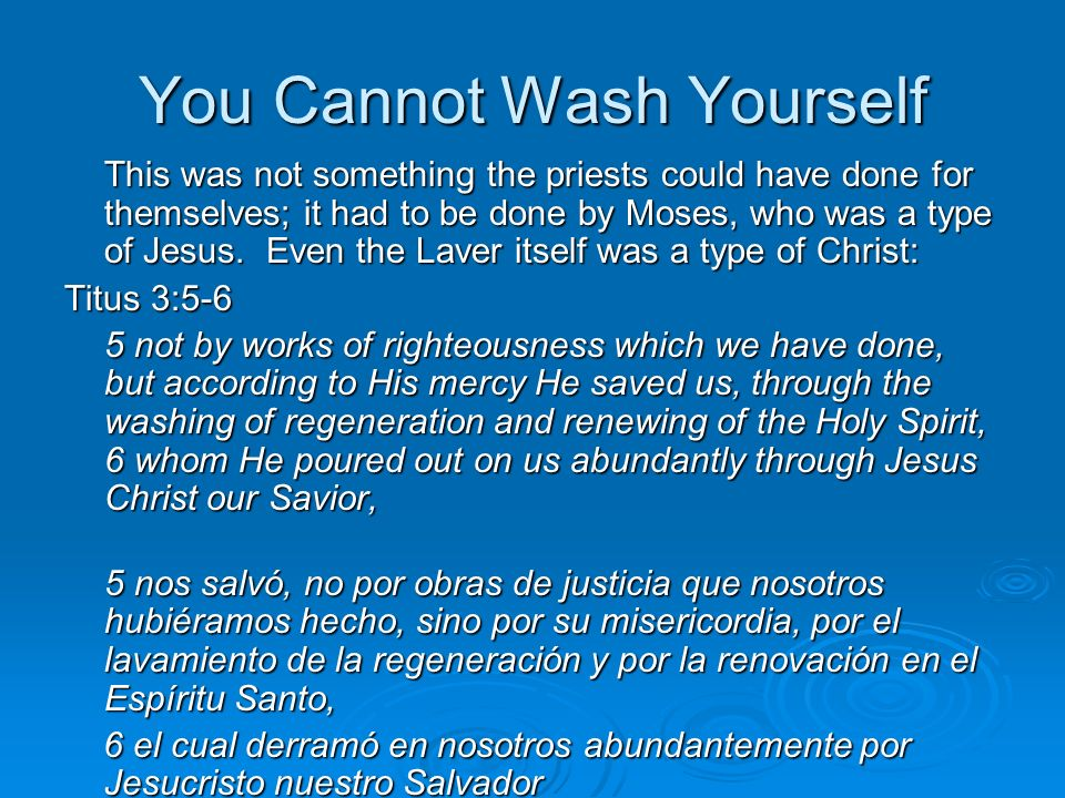You Cannot Wash Yourself When Jesus comes into your life, He breaks the rule of the old man of sin, canceling his authority, and He brings into existence a new man who is to take charge of your life through the power of the Holy Spirit.