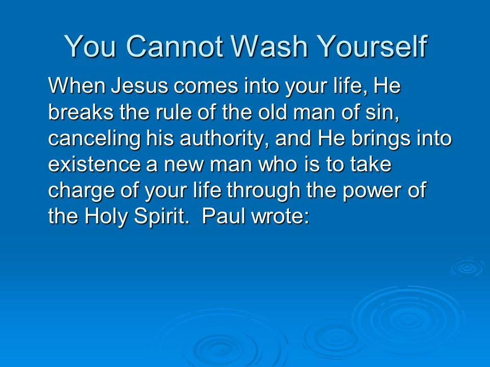 You Cannot Wash Yourself Ephesians 5:25-27; Efesios 5:25-27 25 Husbands, love your wives, just as Christ also loved the church and gave Himself for her, 26 that He might sanctify and cleanse her with the washing of water by the word, 27 that He might present her to Himself a glorious church, not having spot or wrinkle or any such thing, but that she should be holy and without blemish.