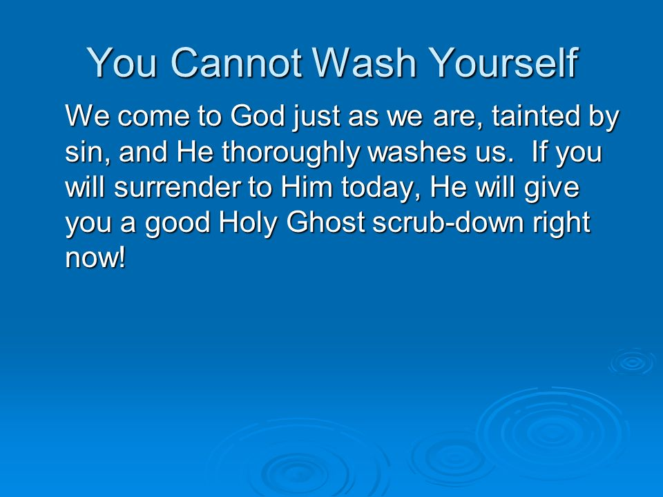 You Cannot Wash Yourself We come to God just as we are, tainted by sin, and He thoroughly washes us.