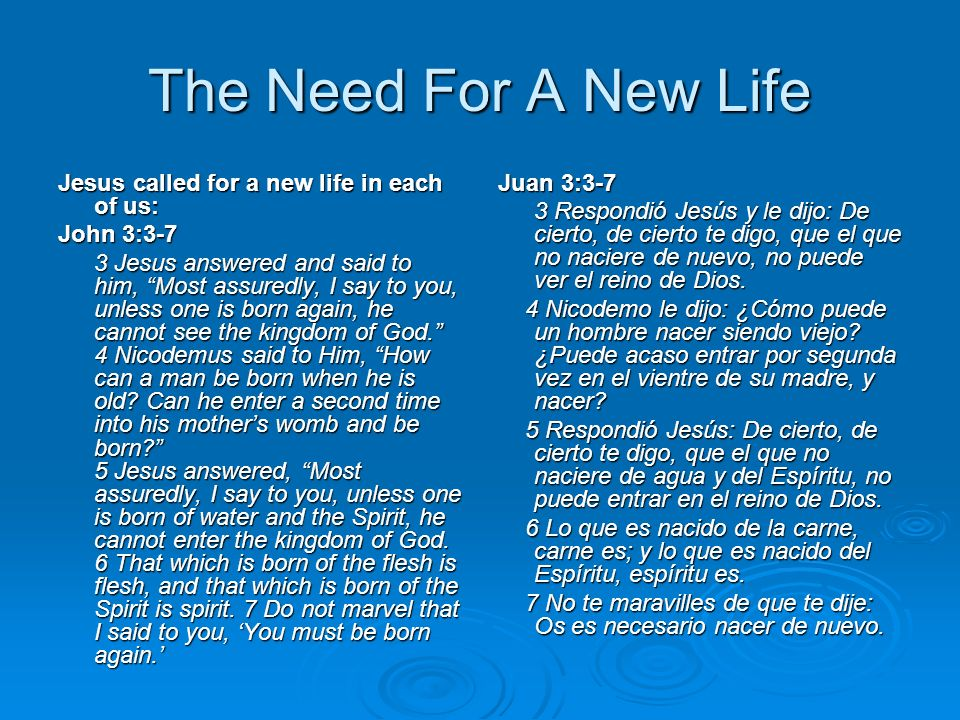 The Need For A New Life Jesus called for a new life in each of us: John 3:3-7 3 Jesus answered and said to him, Most assuredly, I say to you, unless one is born again, he cannot see the kingdom of God.