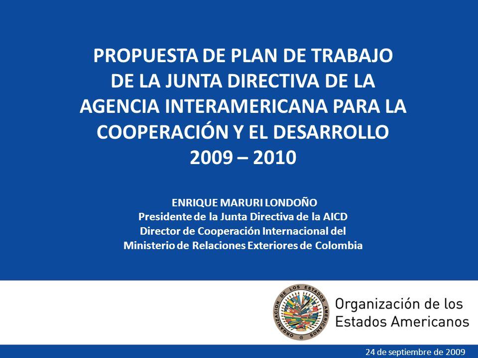 PROPUESTA DE PLAN DE TRABAJO DE LA JUNTA DIRECTIVA DE LA AGENCIA INTERAMERICANA PARA LA COOPERACIÓN Y EL DESARROLLO 2009 – 2010 ENRIQUE MARURI LONDOÑO