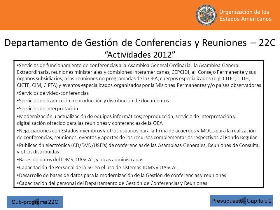 Departamento de Gestión de Conferencias y Reuniones – 22C Actividades 2012 Presupuesto - Capítulo 2 Servicios de funcionamiento de conferencias a la Asamblea General Ordinaria, la Asamblea General Extraordinaria, reuniones ministeriales y comisiones interamericanas, CEPCIDI, al Consejo Permanente y sus órganos subsidiarios, a las reuniones no programadas de la OEA, cuerpos especializados (e.g.