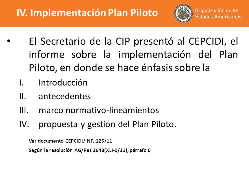 IV. Implementación Plan Piloto El Secretario de la CIP presentó al CEPCIDI, el informe sobre la implementación del Plan Piloto, en donde se hace énfas