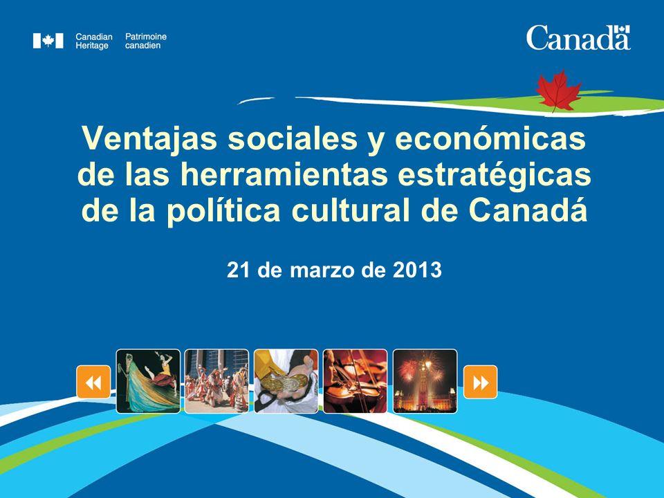 Ventajas sociales y económicas de las herramientas estratégicas de la política cultural de Canadá 21 de marzo de 2013