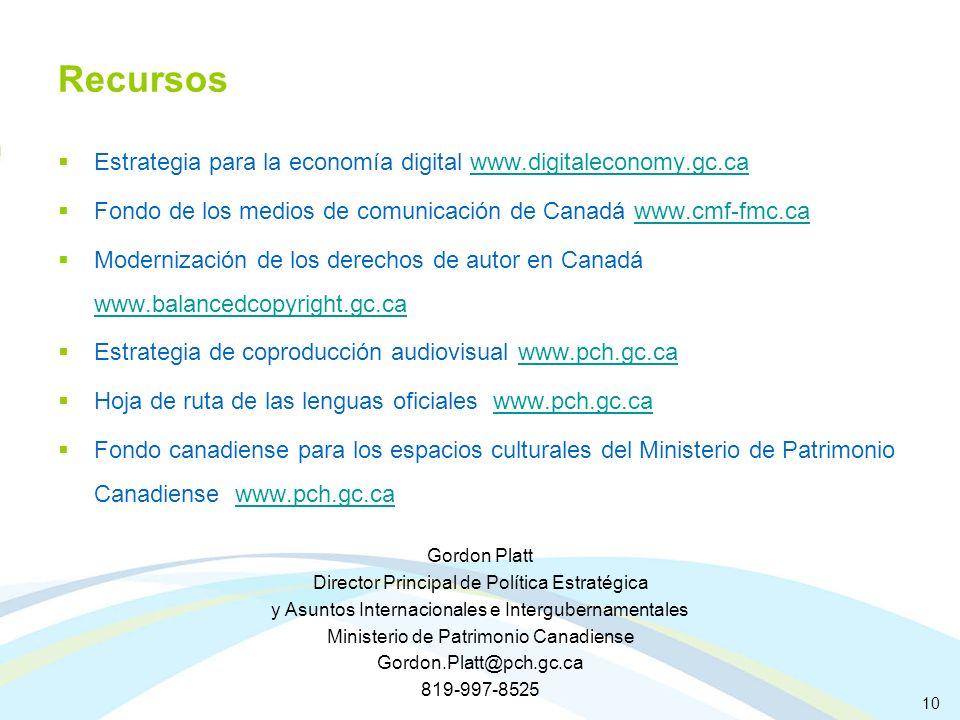 Recursos Estrategia para la economía digital www.digitaleconomy.gc.cawww.digitaleconomy.gc.ca Fondo de los medios de comunicación de Canadá www.cmf-fmc.cawww.cmf-fmc.ca Modernización de los derechos de autor en Canadá www.balancedcopyright.gc.ca www.balancedcopyright.gc.ca Estrategia de coproducción audiovisual www.pch.gc.cawww.pch.gc.ca Hoja de ruta de las lenguas oficiales www.pch.gc.cawww.pch.gc.ca Fondo canadiense para los espacios culturales del Ministerio de Patrimonio Canadiense www.pch.gc.cawww.pch.gc.ca Gordon Platt Director Principal de Política Estratégica y Asuntos Internacionales e Intergubernamentales Ministerio de Patrimonio Canadiense Gordon.Platt@pch.gc.ca 819-997-8525 10