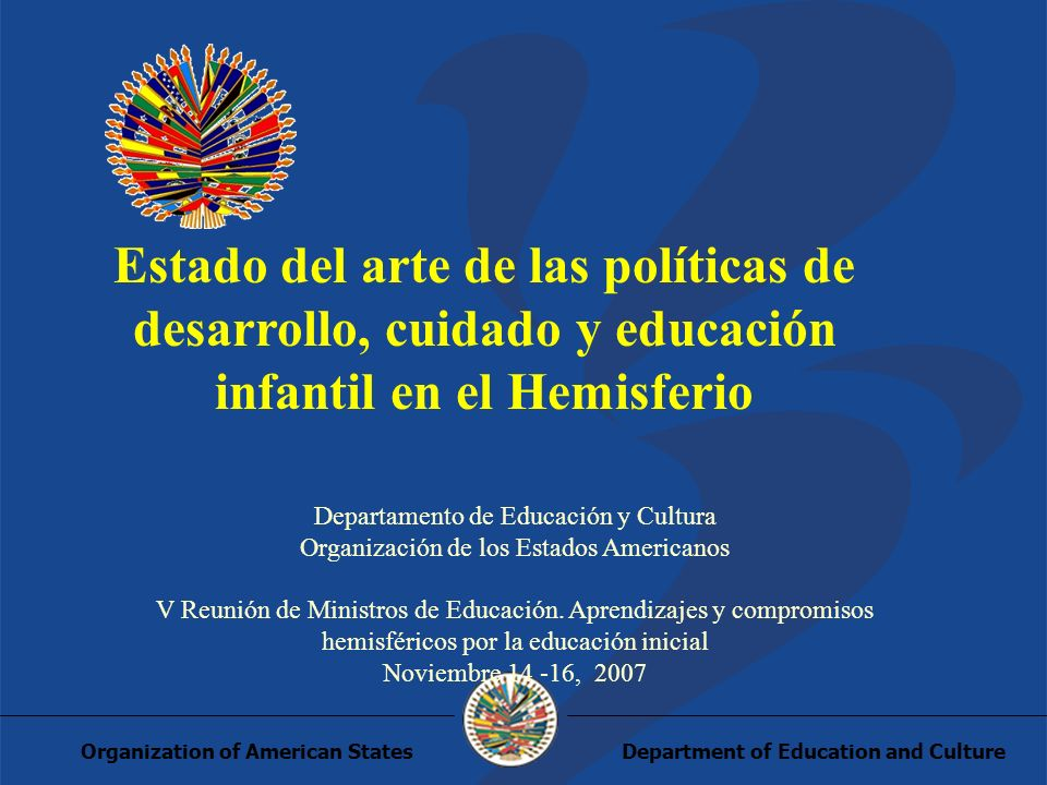 Department of Education and CultureOrganization of American States Estado del arte de las políticas de desarrollo, cuidado y educación infantil en el Hemisferio Departamento de Educación y Cultura Organización de los Estados Americanos V Reunión de Ministros de Educación.