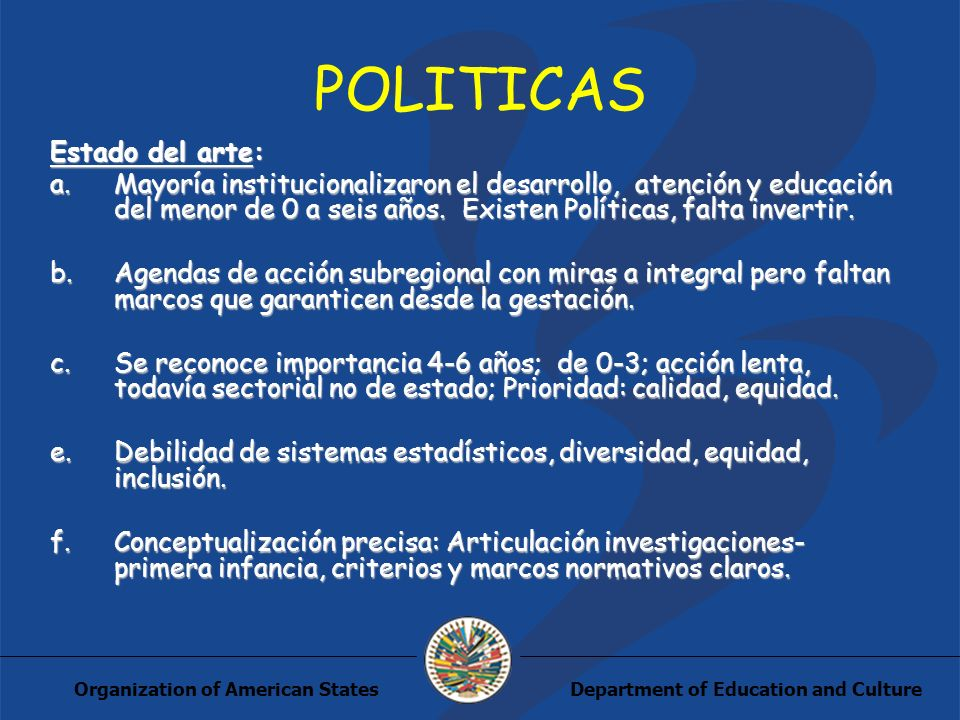 Department of Education and CultureOrganization of American States POLITICAS Estado del arte: a.Mayoría institucionalizaron el desarrollo, atención y educación del menor de 0 a seis años.