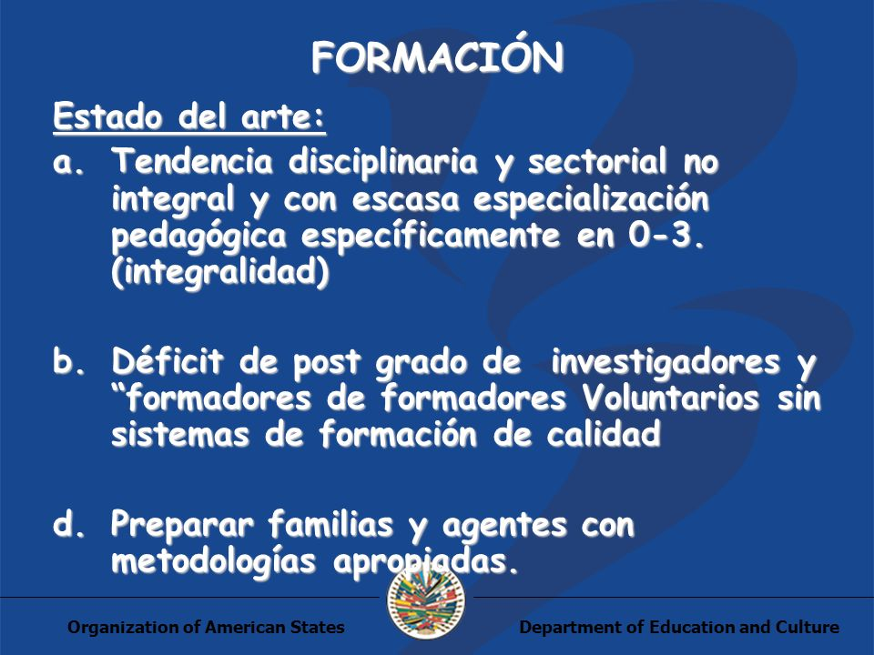Department of Education and CultureOrganization of American States FORMACIÓN Estado del arte: a.Tendencia disciplinaria y sectorial no integral y con escasa especialización pedagógica específicamente en 0-3.