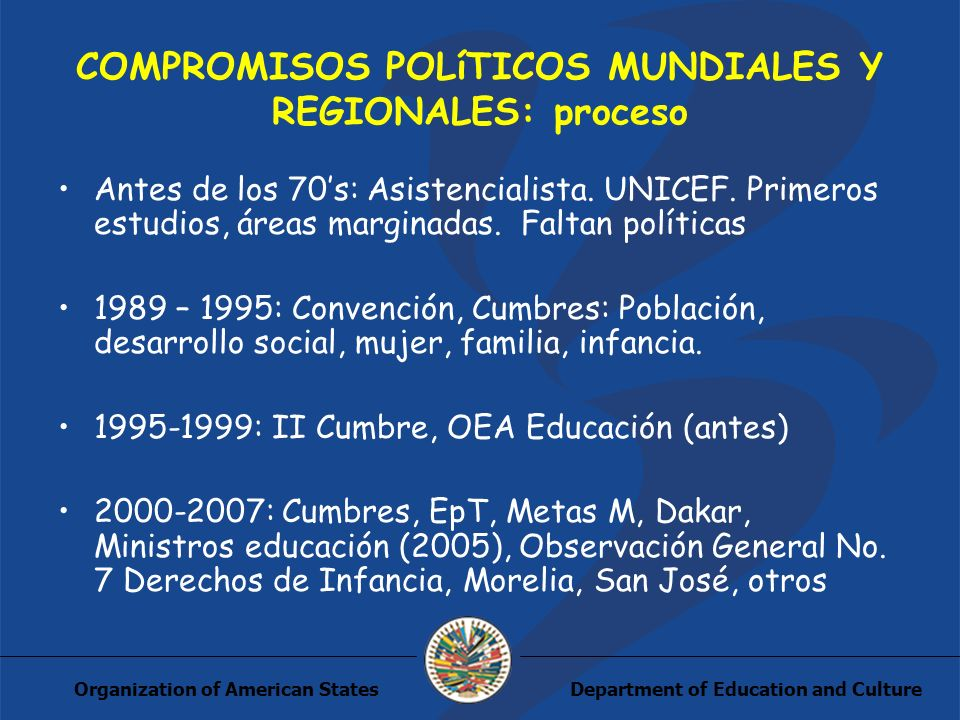 Department of Education and CultureOrganization of American States COMPROMISOS POLíTICOS MUNDIALES Y REGIONALES: proceso Antes de los 70s: Asistencialista.
