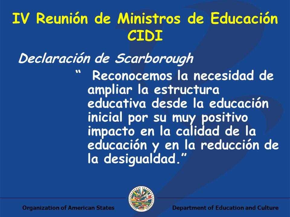 Department of Education and CultureOrganization of American States IV Reunión de Ministros de Educación CIDI Declaración de Scarborough Reconocemos la necesidad de ampliar la estructura educativa desde la educación inicial por su muy positivo impacto en la calidad de la educación y en la reducción de la desigualdad.