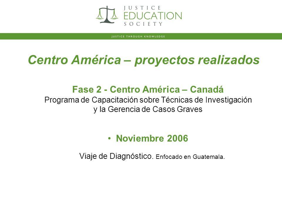 Centro América – proyectos realizados Fase 2 - Centro América – Canadá Programa de Capacitación sobre Técnicas de Investigación y la Gerencia de Casos Graves Noviembre 2006 Viaje de Diagnóstico.