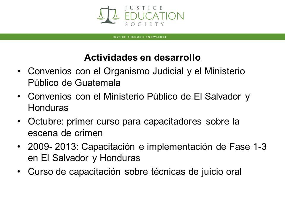 Actividades en desarrollo Convenios con el Organismo Judicial y el Ministerio Público de Guatemala Convenios con el Ministerio Público de El Salvador y Honduras Octubre: primer curso para capacitadores sobre la escena de crimen 2009- 2013: Capacitación e implementación de Fase 1-3 en El Salvador y Honduras Curso de capacitación sobre técnicas de juicio oral