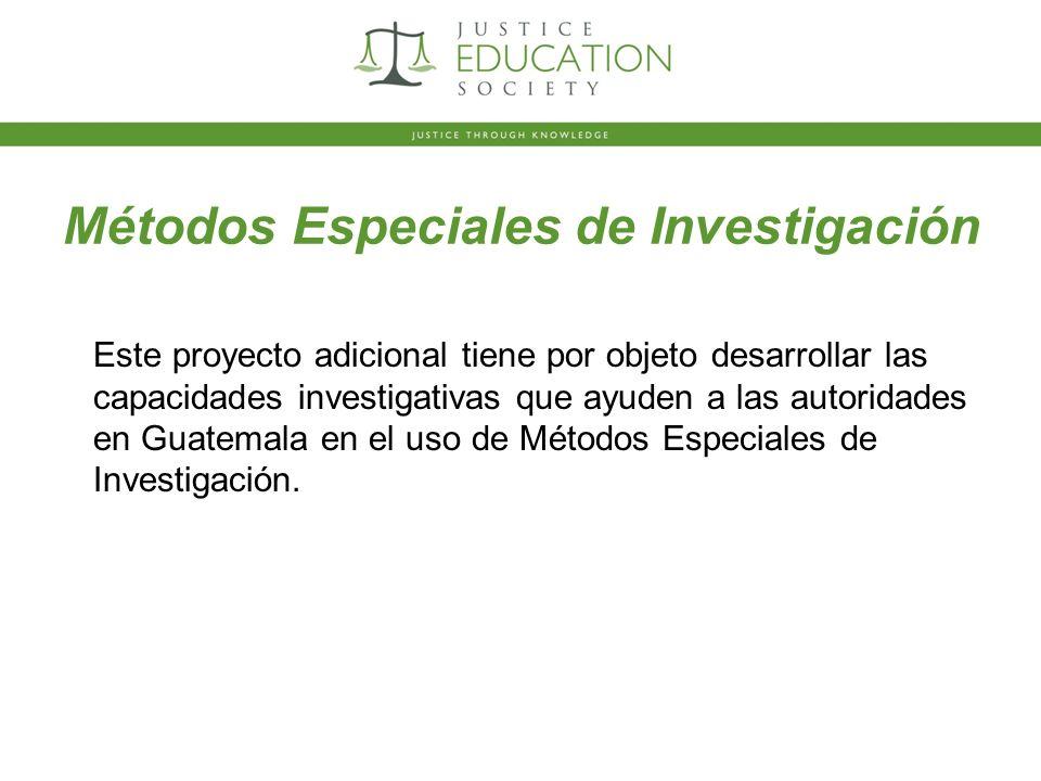 Métodos Especiales de Investigación Este proyecto adicional tiene por objeto desarrollar las capacidades investigativas que ayuden a las autoridades en Guatemala en el uso de Métodos Especiales de Investigación.
