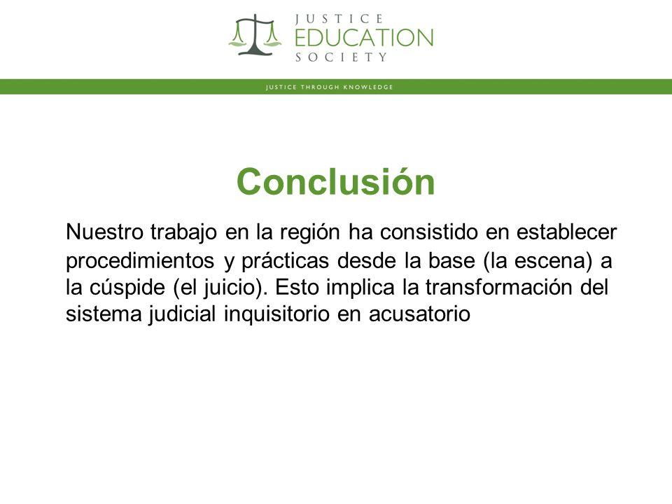 Conclusión Nuestro trabajo en la región ha consistido en establecer procedimientos y prácticas desde la base (la escena) a la cúspide (el juicio).
