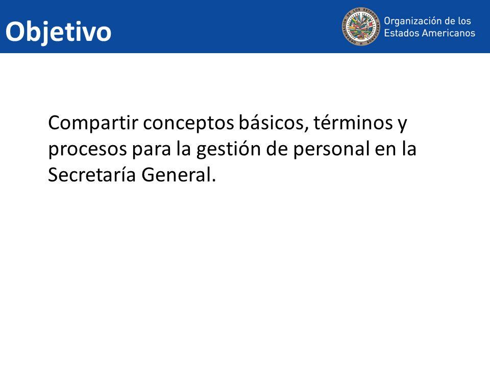 Objetivo Compartir conceptos básicos, términos y procesos para la gestión de personal en la Secretaría General.