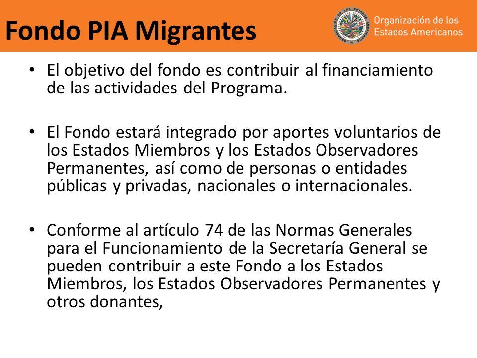 Fondo PIA Migrantes El objetivo del fondo es contribuir al financiamiento de las actividades del Programa. El Fondo estará integrado por aportes volun