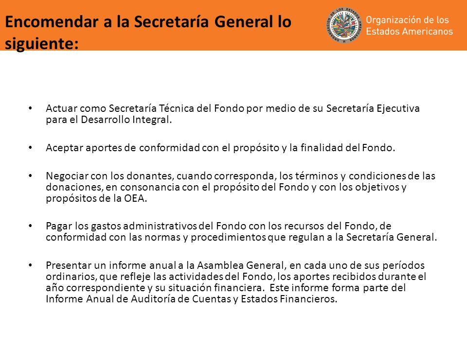 Encomendar a la Secretaría General lo siguiente: Actuar como Secretaría Técnica del Fondo por medio de su Secretaría Ejecutiva para el Desarrollo Inte