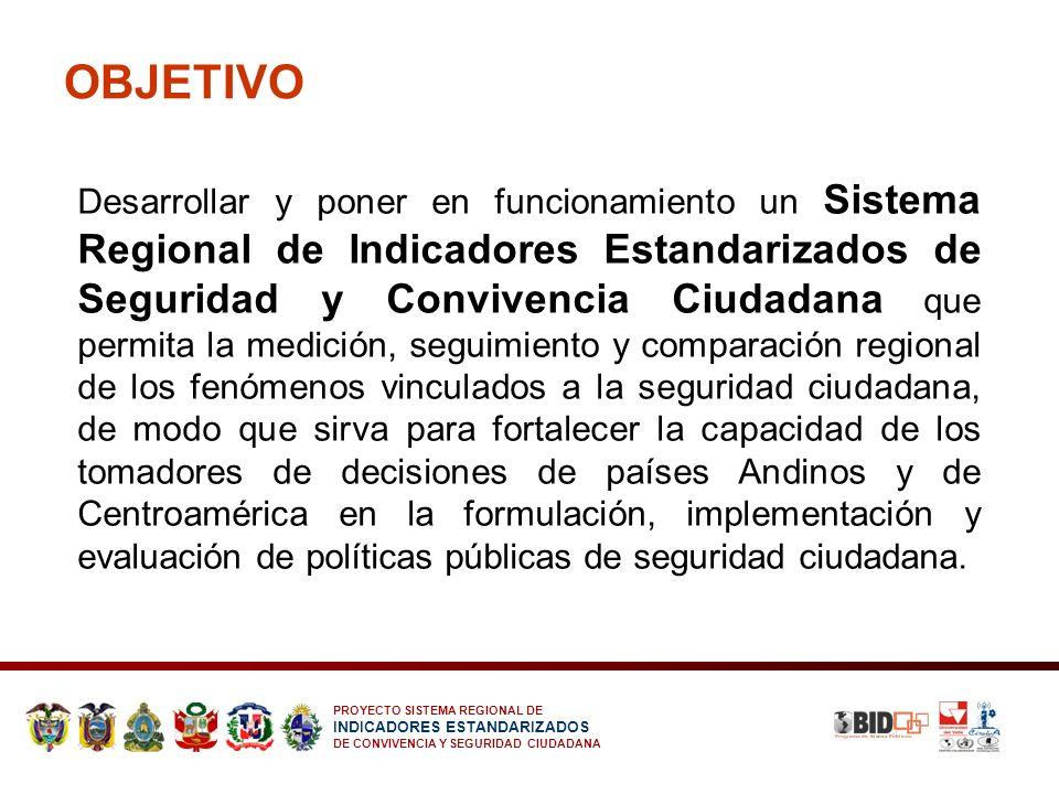 PROYECTO SISTEMA REGIONAL DE INDICADORES ESTANDARIZADOS DE CONVIVENCIA Y SEGURIDAD CIUDADANA OBJETIVO Desarrollar y poner en funcionamiento un Sistema