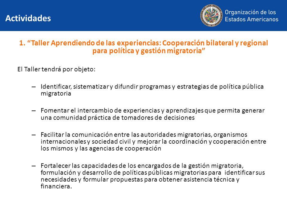 Actividades 1. Taller Aprendiendo de las experiencias: Cooperación bilateral y regional para política y gestión migratoria El Taller tendrá por objeto