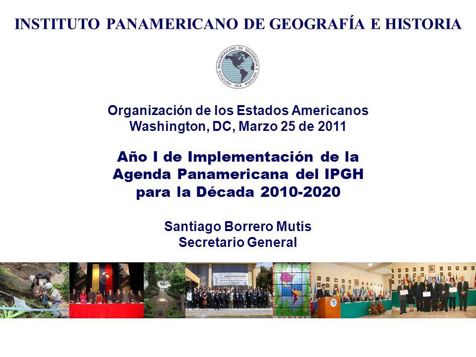 Organización de los Estados Americanos Washington, DC, Marzo 25 de 2011 Año I de Implementación de la Agenda Panamericana del IPGH para la Década 2010-2020 Santiago Borrero Mutis Secretario General INSTITUTO PANAMERICANO DE GEOGRAFÍA E HISTORIA