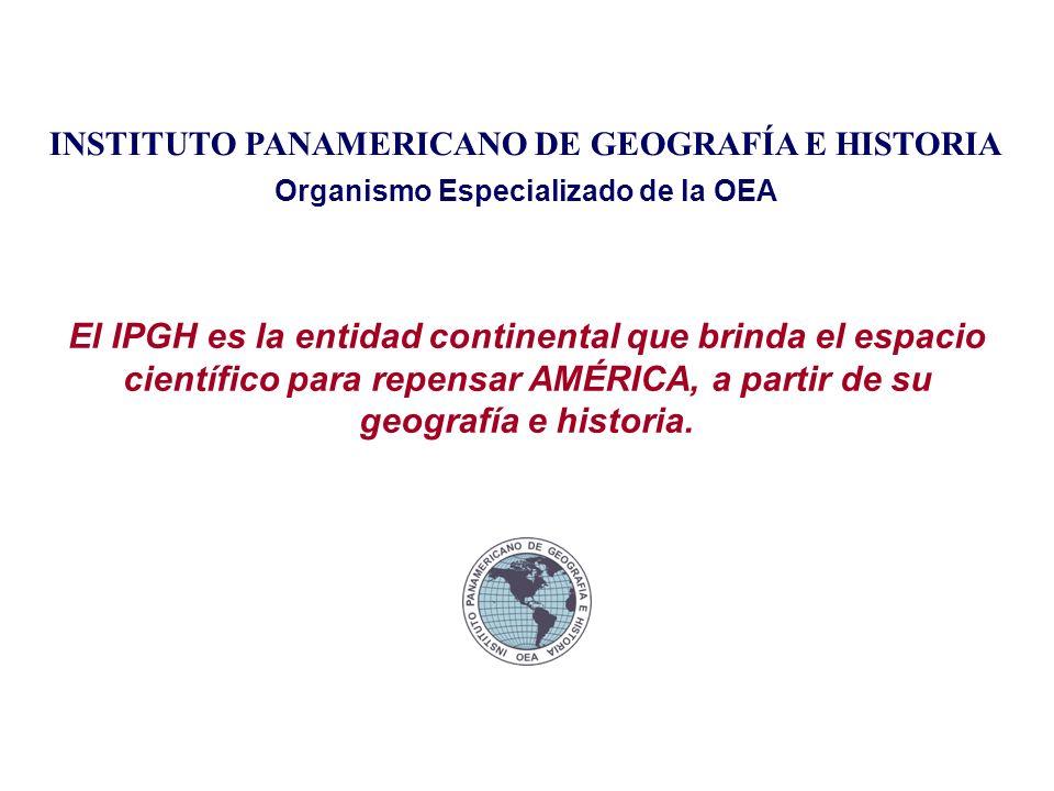 INSTITUTO PANAMERICANO DE GEOGRAFÍA E HISTORIA Organismo Especializado de la OEA El IPGH es la entidad continental que brinda el espacio científico para repensar AMÉRICA, a partir de su geografía e historia.