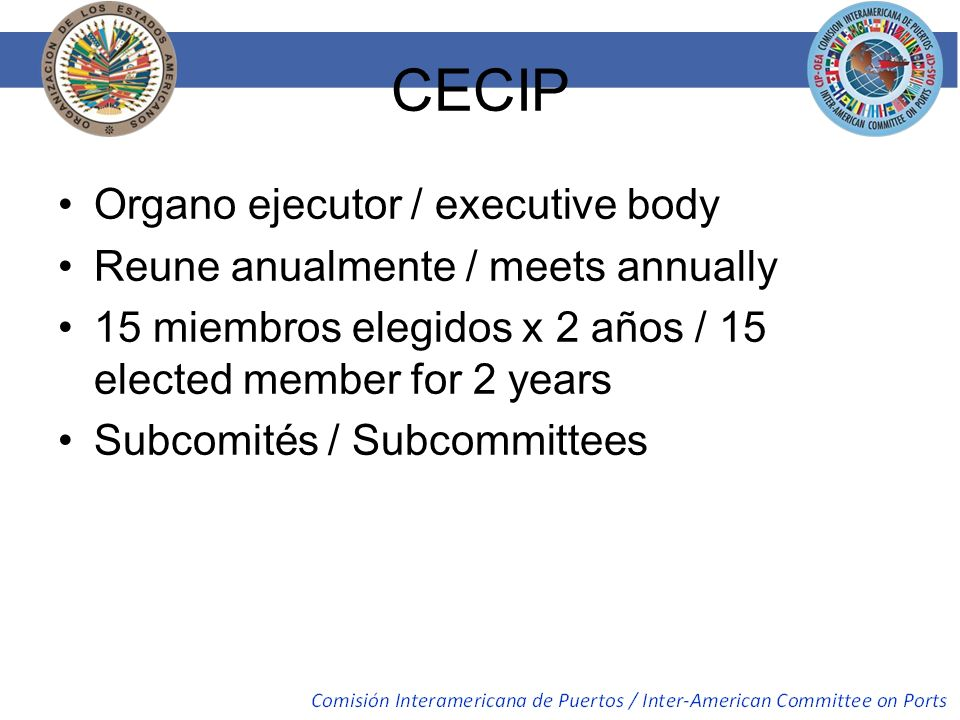 CECIP Organo ejecutor / executive body Reune anualmente / meets annually 15 miembros elegidos x 2 años / 15 elected member for 2 years Subcomités / Su