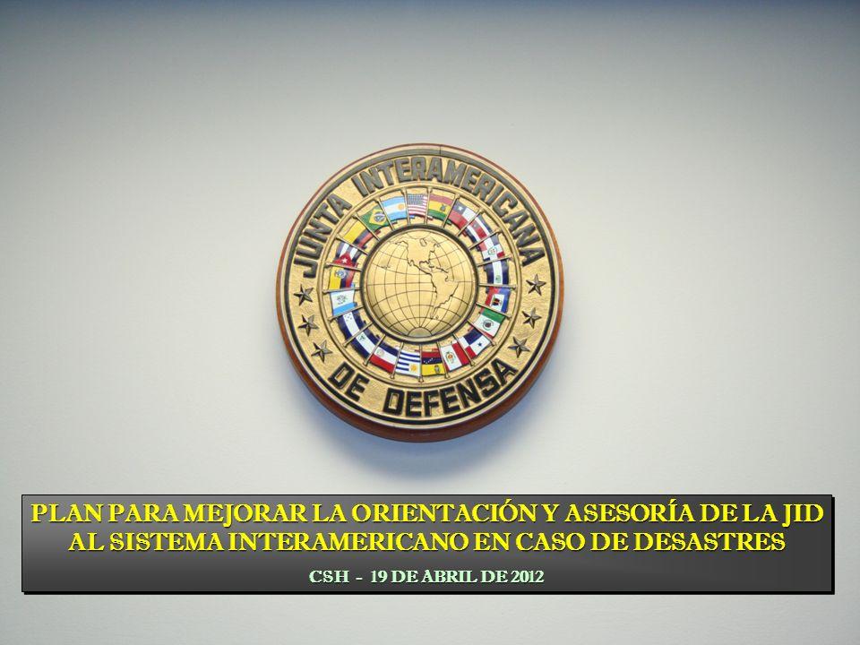 PLAN PARA MEJORAR LA ORIENTACIÓN Y ASESORÍA DE LA JID AL SISTEMA INTERAMERICANO EN CASO DE DESASTRES CSH - 19 DE ABRIL DE 2012 PLAN PARA MEJORAR LA ORIENTACIÓN Y ASESORÍA DE LA JID AL SISTEMA INTERAMERICANO EN CASO DE DESASTRES CSH - 19 DE ABRIL DE 2012