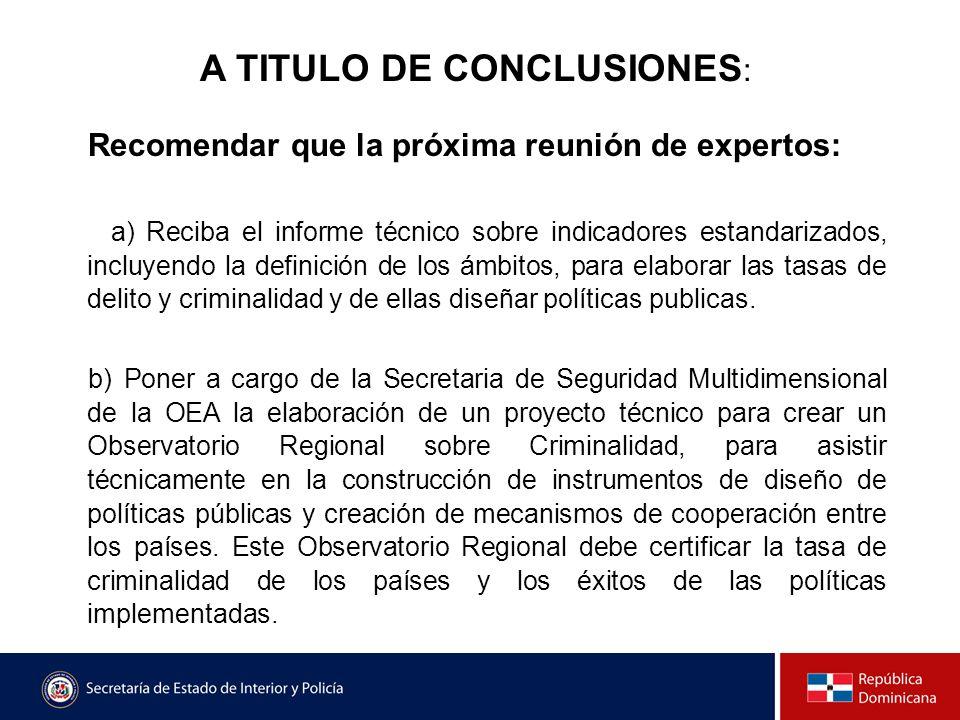 A TITULO DE CONCLUSIONES : Recomendar que la próxima reunión de expertos: a) Reciba el informe técnico sobre indicadores estandarizados, incluyendo la