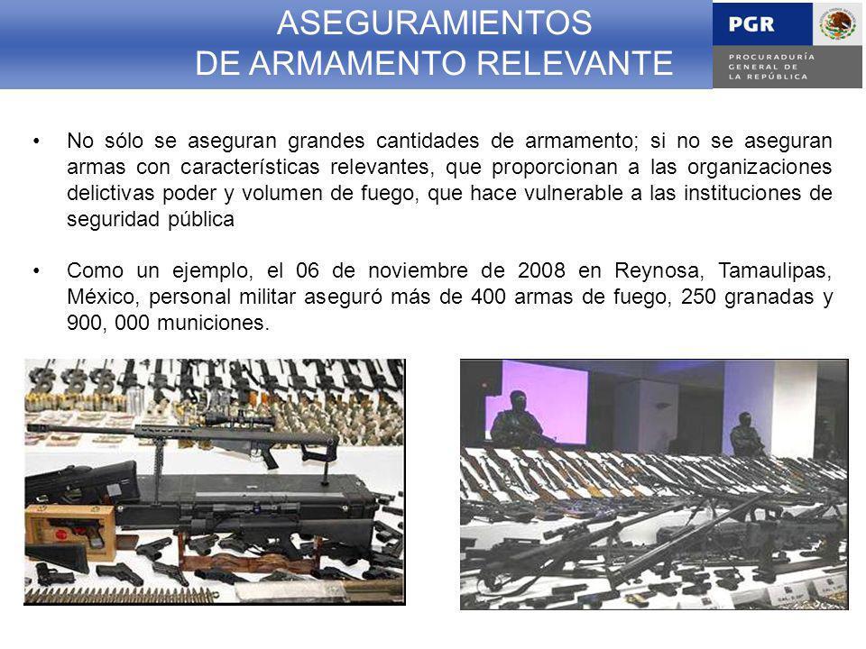 No sólo se aseguran grandes cantidades de armamento; si no se aseguran armas con características relevantes, que proporcionan a las organizaciones delictivas poder y volumen de fuego, que hace vulnerable a las instituciones de seguridad pública Como un ejemplo, el 06 de noviembre de 2008 en Reynosa, Tamaulipas, México, personal militar aseguró más de 400 armas de fuego, 250 granadas y 900, 000 municiones.