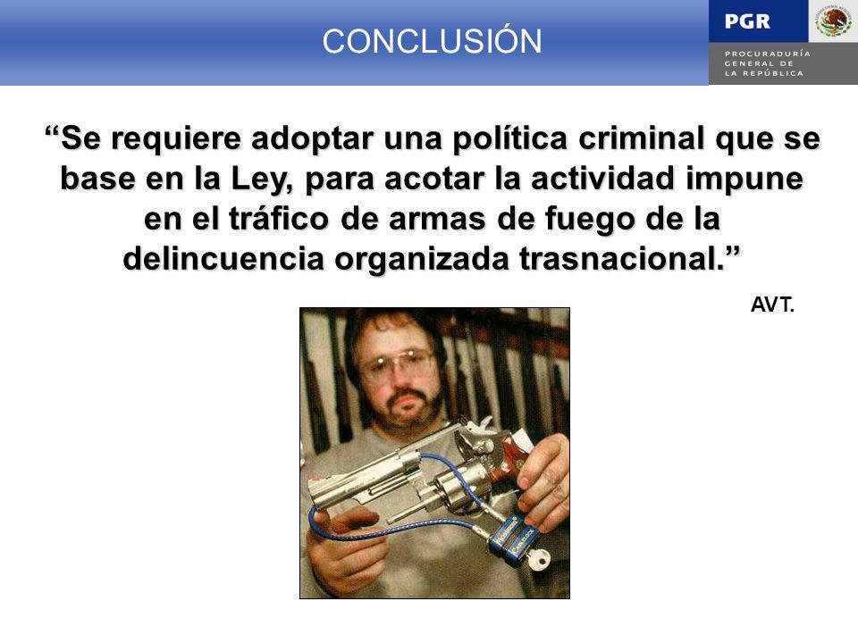 CONCLUSION CONCLUSIÓN Se requiere adoptar una política criminal que se base en la Ley, para acotar la actividad impune en el tráfico de armas de fuego de la delincuencia organizada trasnacional.