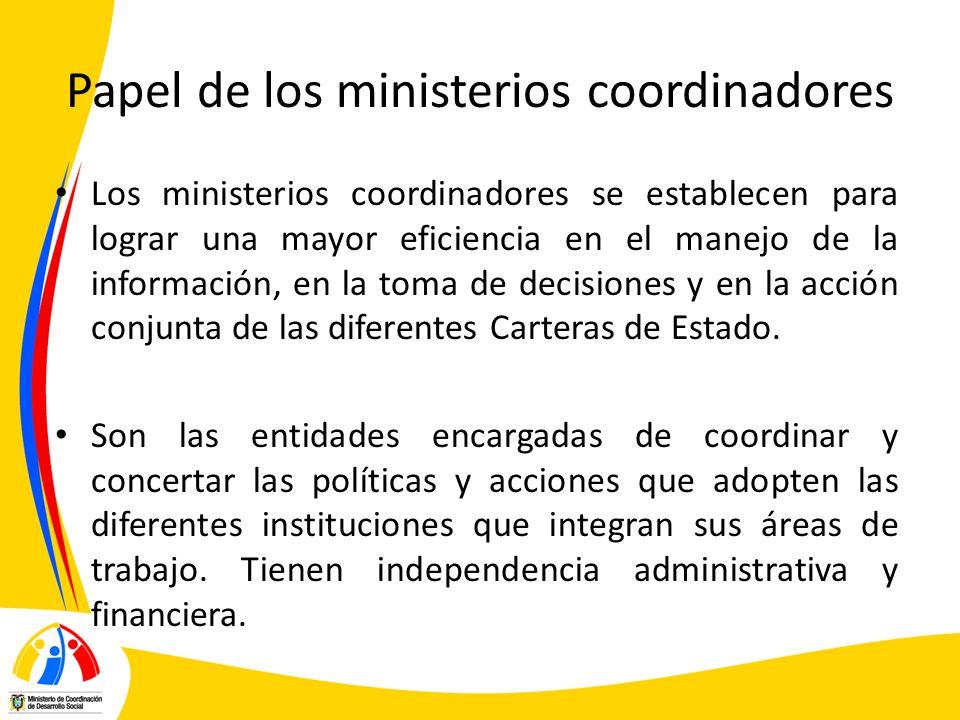 Papel de los ministerios coordinadores Los ministerios coordinadores se establecen para lograr una mayor eficiencia en el manejo de la información, en