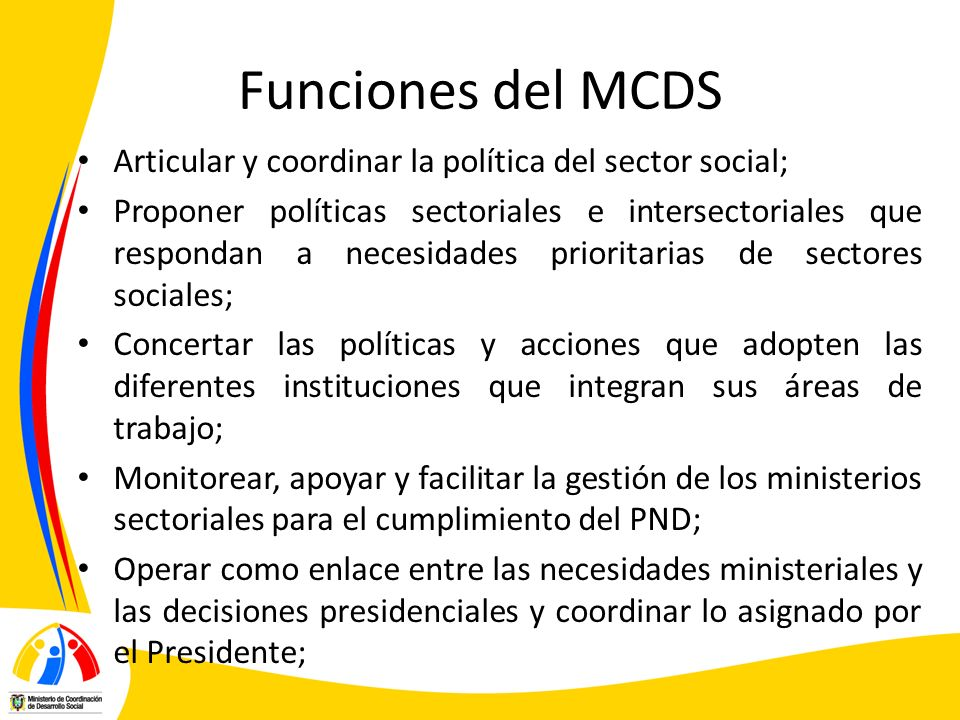 Funciones del MCDS Articular y coordinar la política del sector social; Proponer políticas sectoriales e intersectoriales que respondan a necesidades