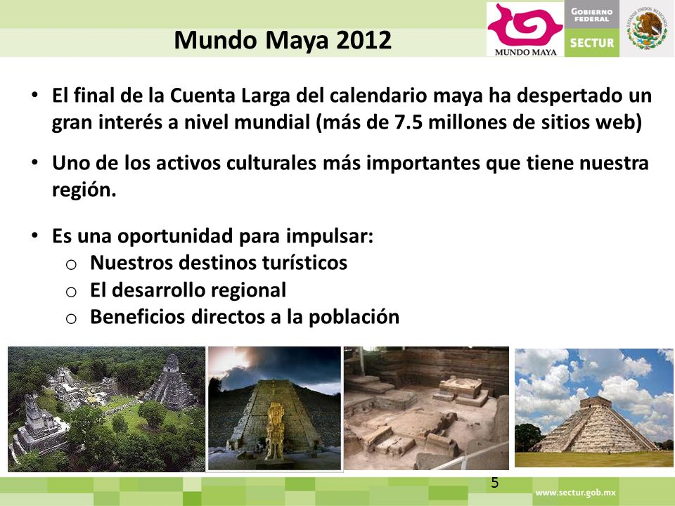 Mundo Maya 2012 El final de la Cuenta Larga del calendario maya ha despertado un gran interés a nivel mundial (más de 7.5 millones de sitios web) Uno de los activos culturales más importantes que tiene nuestra región.