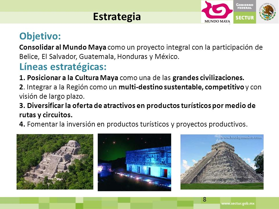 Estrategia Objetivo: Consolidar al Mundo Maya como un proyecto integral con la participación de Belice, El Salvador, Guatemala, Honduras y México.