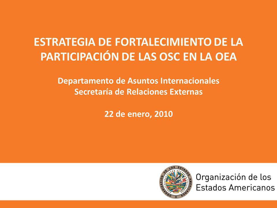ESTRATEGIA DE FORTALECIMIENTO DE LA PARTICIPACIÓN DE LAS OSC EN LA OEA Departamento de Asuntos Internacionales Secretaría de Relaciones Externas 22 de