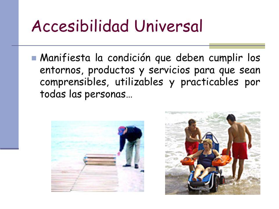 Accesibilidad Universal Manifiesta la condición que deben cumplir los entornos, productos y servicios para que sean comprensibles, utilizables y pract
