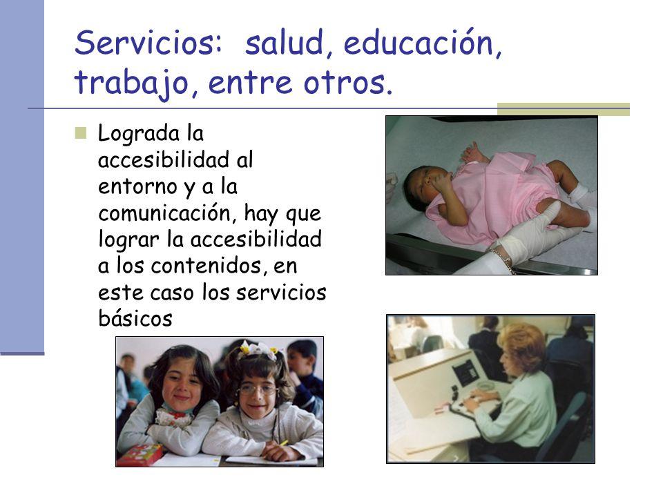Servicios: salud, educación, trabajo, entre otros. Lograda la accesibilidad al entorno y a la comunicación, hay que lograr la accesibilidad a los cont