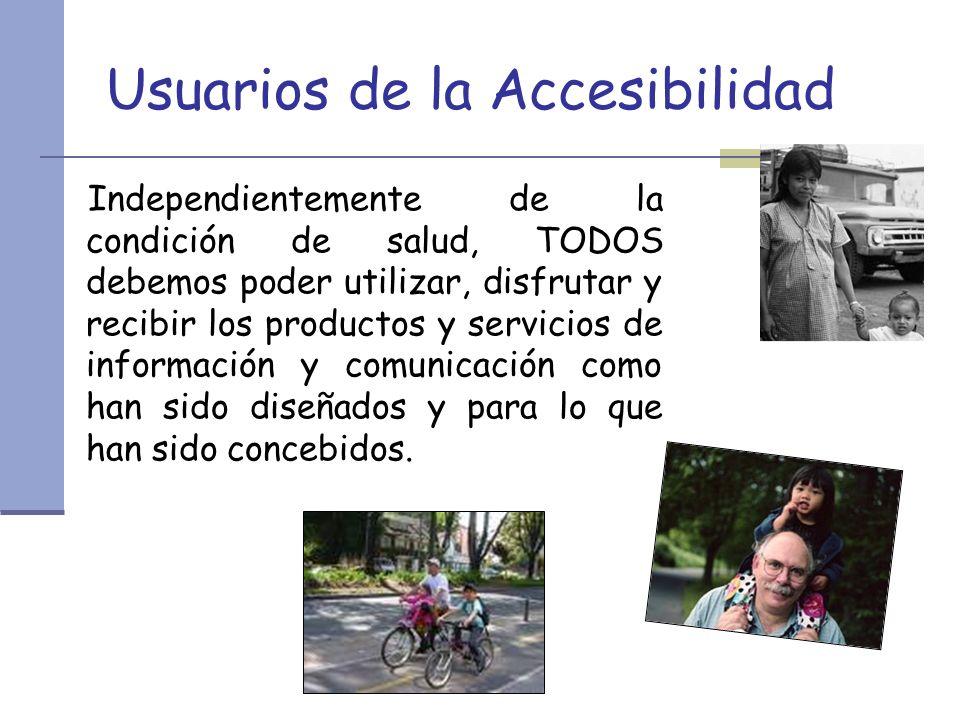 Usuarios de la Accesibilidad Independientemente de la condición de salud, TODOS debemos poder utilizar, disfrutar y recibir los productos y servicios de información y comunicación como han sido diseñados y para lo que han sido concebidos.