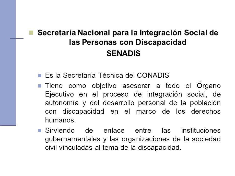 Secretaría Nacional para la Integración Social de las Personas con Discapacidad SENADIS Es la Secretaría Técnica del CONADIS Tiene como objetivo asesorar a todo el Órgano Ejecutivo en el proceso de integración social, de autonomía y del desarrollo personal de la población con discapacidad en el marco de los derechos humanos.